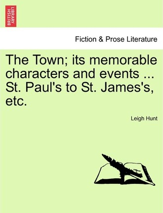 The Town; Its Memorable Characters and Events ... St. Paul's to St. James's, Etc.