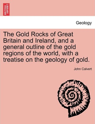 The Gold Rocks of Great Britain and Ireland, and a General Outline of the Gold Regions of the World, with a Treatise on the Geology of Gold.