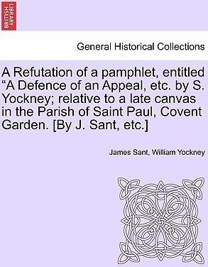 """A Refutation of a Pamphlet, Entitled """"A Defence of an Appeal, Etc. by S. Yockney; Relative to a Late Canvas in the Parish of Saint Paul, Covent Garden. [By J. Sant, Etc.]"""