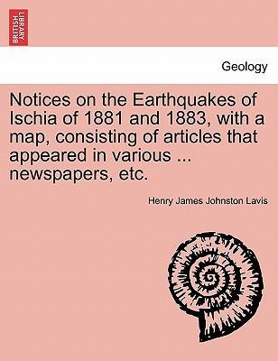 Notices on the Earthquakes of Ischia of 1881 and 1883, with a Map, Consisting of Articles That Appeared in Various ... Newspapers, Etc.