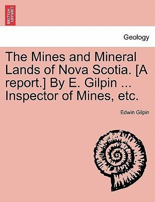 The Mines and Mineral Lands of Nova Scotia. [A Report.] by E. Gilpin ... Inspector of Mines, Etc.
