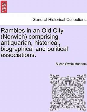 Rambles in an Old City (Norwich) Comprising Antiquarian, Historical, Biographical and Political Associations.