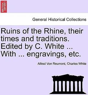 Ruins of the Rhine, Their Times and Traditions. Edited by C. White ... with ... Engravings, Etc.