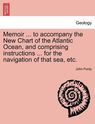 Memoir ... to Accompany the New Chart of the Atlantic Ocean, and Comprising Instructions ... for the Navigation of That Sea, Etc.