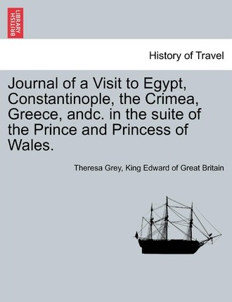 Journal of a Visit to Egypt, Constantinople, the Crimea, Greece, Andc. in the Suite of the Prince and Princess of Wales.