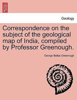 Correspondence on the Subject of the Geological Map of India, Compiled by Professor Greenough.