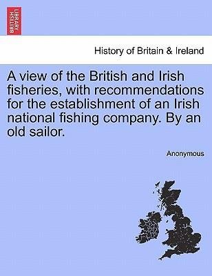 A View of the British and Irish Fisheries, with Recommendations for the Establishment of an Irish National Fishing Company. by an Old Sailor.