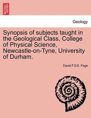 Synopsis of Subjects Taught in the Geological Class, College of Physical Science, Newcastle-On-Tyne, University of Durham.