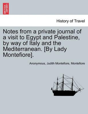 Notes from a Private Journal of a Visit to Egypt and Palestine, by Way of Italy and the Mediterranean. [By Lady Montefiore].