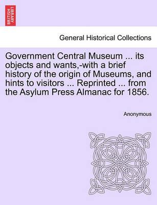 Government Central Museum ... Its Objects and Wants, -With a Brief History of the Origin of Museums, and Hints to Visitors ... Reprinted ... from the Asylum Press Almanac for 1856.
