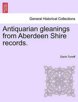 Antiquarian Gleanings from Aberdeen Shire Records.