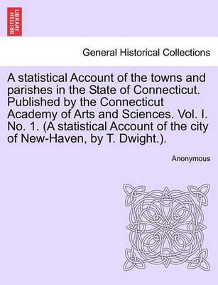 A Statistical Account of the Towns and Parishes in the State of Connecticut. Published by the Connecticut Academy of Arts and Sciences. Vol. I. No. 1. (a Statistical Account of the City of New-Haven, by T. Dwight.).