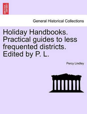 Holiday Handbooks. Practical Guides to Less Frequented Districts. Edited by P. L.