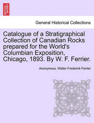 Catalogue of a Stratigraphical Collection of Canadian Rocks Prepared for the World's Columbian Exposition, Chicago, 1893. by W. F. Ferrier.