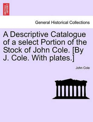 A Descriptive Catalogue of a Select Portion of the Stock of John Cole. [By J. Cole. with Plates.]