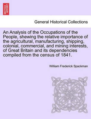 An Analysis of the Occupations of the People, Shewing the Relative Importance of the Agricultural, Manufacturing, Shipping, Colonial, Commercial, and Mining Interests, of Great Britain and Its Dependencies Compiled from the Census of 1841.