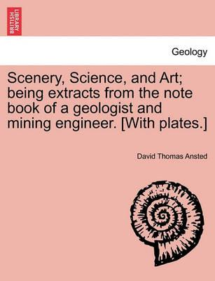 Scenery, Science, and Art; Being Extracts from the Note Book of a Geologist and Mining Engineer. [With Plates.]