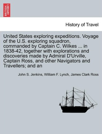 United States Exploring Expeditions. Voyage of the U.S. Exploring Squadron, Commanded by Captain C. Wilkes ... in 1838-42, Together with Explorations