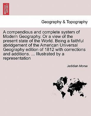A Compendious and Complete System of Modern Geography. or a View of the Present State of the World. Being a Faithful Abridgement of the American Universal Geography Edition of 1812 with Corrections and Additions. ... Illustrated by a Representation