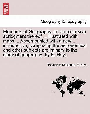 Elements of Geography, Or, an Extensive Abridgment Thereof ... Illustrated with Maps ... Accompanied with a New ... Introduction, Comprising the Astronomical and Other Subjects Preliminary to the Study of Geography