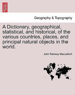 A Dictionary, Geographical, Statistical, and Historical, of the Various Countries, Places, and Principal Natural Objects in the World.