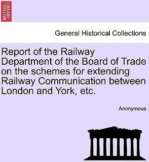 Report of the Railway Department of the Board of Trade on the Schemes for Extending Railway Communication Between London and York, Etc.
