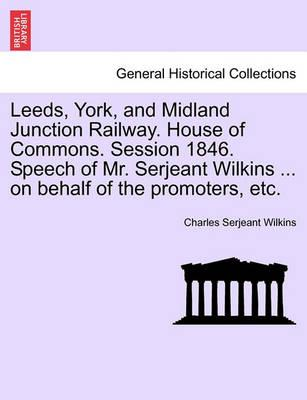 Leeds, York, and Midland Junction Railway. House of Commons. Session 1846. Speech of Mr. Serjeant Wilkins ... on Behalf of the Promoters, Etc.