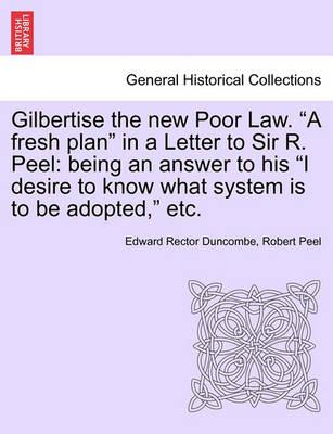 "Gilbertise the New Poor Law. ""A Fresh Plan"" in a Letter to Sir R. Peel"