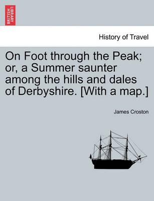 On Foot Through the Peak; Or, a Summer Saunter Among the Hills and Dales of Derbyshire. [With a Map.]