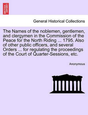 The Names of the Noblemen, Gentlemen, and Clergymen in the Commission of the Peace for the North Riding ... 1795. Also of Other Public Officers, and Several Orders ... for Regulating the Proceedings of the Court of Quarter-Sessions, Etc.