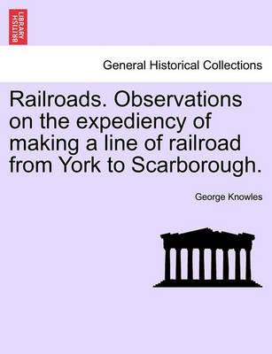 Railroads. Observations on the Expediency of Making a Line of Railroad from York to Scarborough.