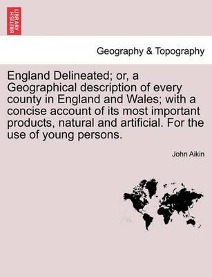 England Delineated; Or, a Geographical Description of Every County in England and Wales; With a Concise Account of Its Most Important Products, Natural and Artificial. for the Use of Young Persons.