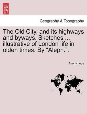 "The Old City, and Its Highways and Byways. Sketches ... Illustrative of London Life in Olden Times. by ""Aleph.."""