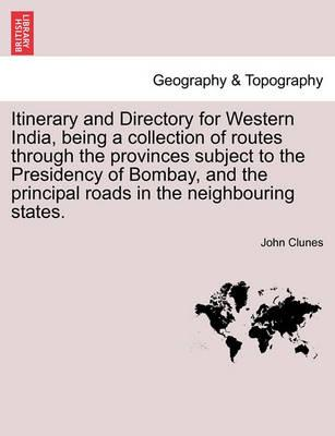 Itinerary and Directory for Western India, Being a Collection of Routes Through the Provinces Subject to the Presidency of Bombay, and the Principal Roads in the Neighbouring States.