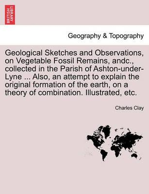 Geological Sketches and Observations, on Vegetable Fossil Remains, Andc., Collected in the Parish of Ashton-Under-Lyne ... Also, an Attempt to Explain the Original Formation of the Earth, on a Theory of Combination. Illustrated, Etc.