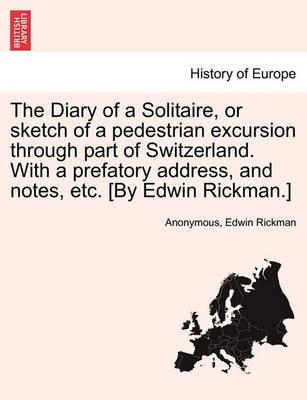 The Diary of a Solitaire, or Sketch of a Pedestrian Excursion Through Part of Switzerland. with a Prefatory Address, and Notes, Etc. [By Edwin Rickman.]