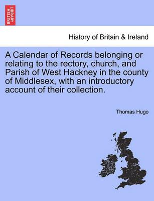 A Calendar of Records Belonging or Relating to the Rectory, Church, and Parish of West Hackney in the County of Middlesex, with an Introductory Account of Their Collection.