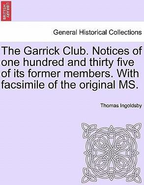 The Garrick Club. Notices of One Hundred and Thirty Five of Its Former Members. with Facsimile of the Original Ms.