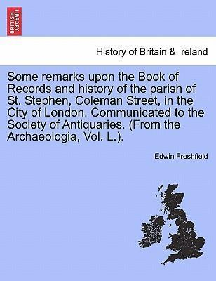 Some Remarks Upon the Book of Records and History of the Parish of St. Stephen, Coleman Street, in the City of London. Communicated to the Society of Antiquaries. (from the Archaeologia, Vol. L.).