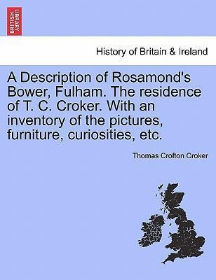 A Description of Rosamond's Bower, Fulham. the Residence of T. C. Croker. with an Inventory of the Pictures, Furniture, Curiosities, Etc.