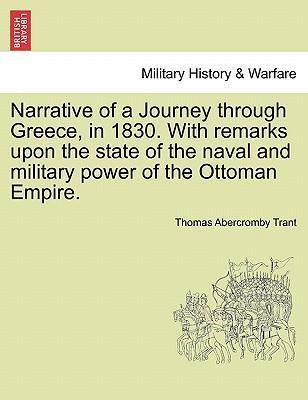 Narrative of a Journey Through Greece, in 1830. with Remarks Upon the State of the Naval and Military Power of the Ottoman Empire.