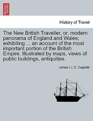 The New British Traveller, Or, Modern Panorama of England and Wales; Exhibiting ... an Account of the Most Important Portion of the British Empire. Illustrated by Maps, Views of Public Buildings, Antiquities.