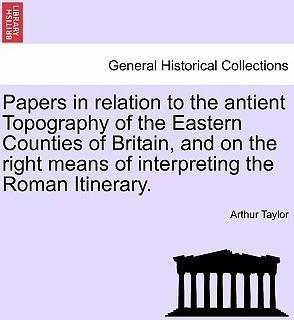 Papers in Relation to the Antient Topography of the Eastern Counties of Britain, and on the Right Means of Interpreting the Roman Itinerary.