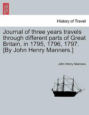 Journal of Three Years Travels Through Different Parts of Great Britain, in 1795, 1796, 1797. [By John Henry Manners.]