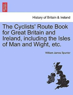 The Cyclists' Route Book for Great Britain and Ireland, Including the Isles of Man and Wight, Etc.