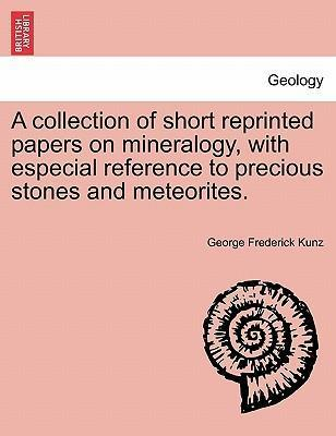 A Collection of Short Reprinted Papers on Mineralogy, with Especial Reference to Precious Stones and Meteorites.