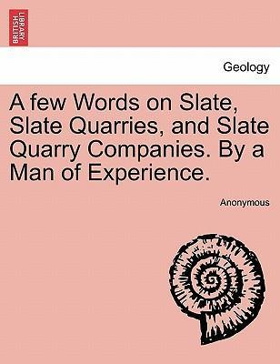 A Few Words on Slate, Slate Quarries, and Slate Quarry Companies. by a Man of Experience.