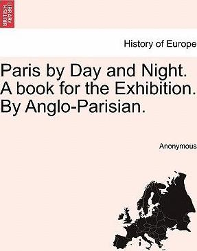 Paris by Day and Night. a Book for the Exhibition. by Anglo-Parisian.
