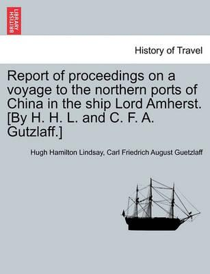 Report of Proceedings on a Voyage to the Northern Ports of China in the Ship Lord Amherst. [By H. H. L. and C. F. A. Gutzlaff.]
