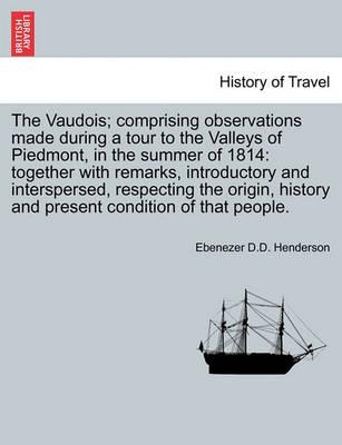 The Vaudois; Comprising Observations Made During a Tour to the Valleys of Piedmont, in the Summer of 1814